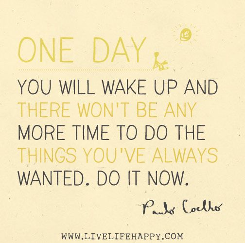 One day you will wake up and there won't be any more time to do the things you've always wanted. Do it now. - Paulo Coelho