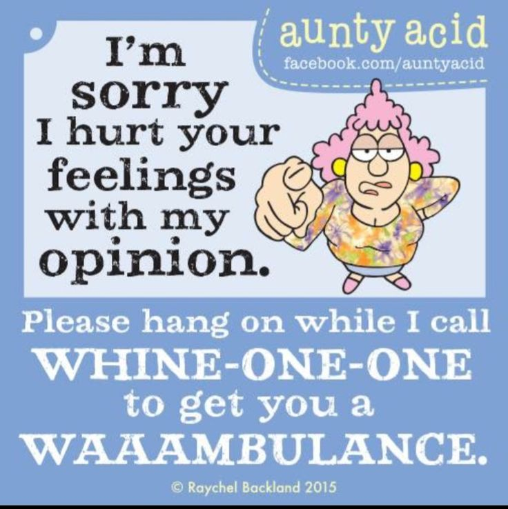 Aunty Acid: I'm sorry I hurt your feelings with my opinion. Please hang on while I call WHINE-ONE-ONE to get you a WAAAMBULANCE.
