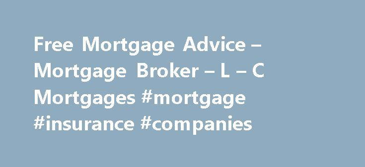 Free Mortgage Advice – Mortgage Broker – L – C Mortgages #mortgage #insurance #companies http://money.remmont.com/free-mortgage-advice-mortgage-broker-l-c-mortgages-mortgage-insurance-companies/  #apply for mortgage # FEE FREE MORTGAGE ADVICE Think carefully before securing other debts against your home. Your home or property may be repossessed if you do not keep up repayments on your mortgage. We're here to offer our customers excellent fee free mortgage advice. Our expert advisers will…