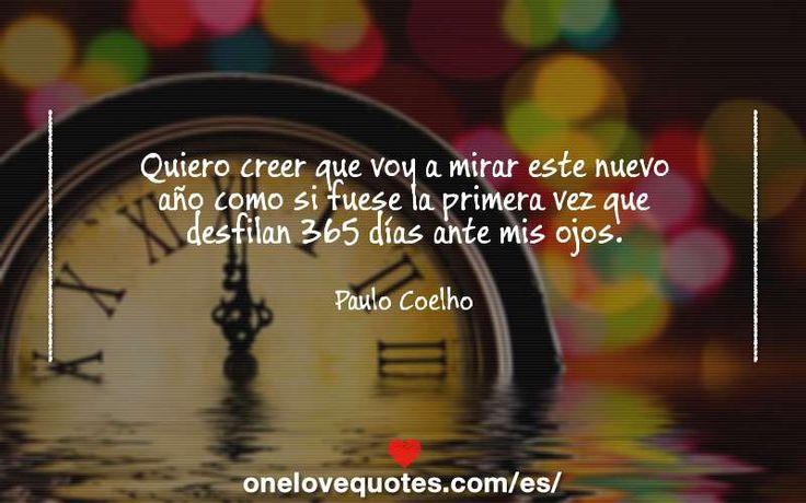 Quiero creer que voy a mirar este nuevo año como si fuese la primera vez que desfilan 365 días ante mis ojos. - Frases de Paulo Coelho 103443516 | One Love Quotes