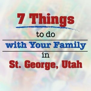 7 Things To Do With Your Family in St. George, Utah