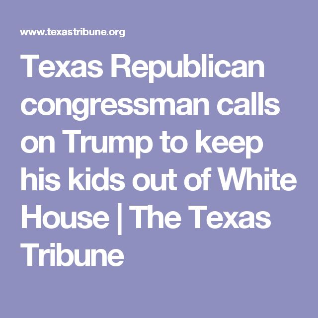 Texas Republican congressman calls on Trump to keep his kids out of White House | The Texas Tribune