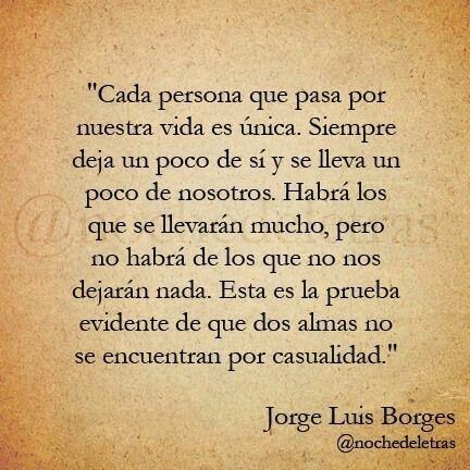- Cada persona que pasa por nuestra vida es única. SIEMPRE deja un poco de sí y se lleva un poco de nosotros. - Jorge Luis Borges