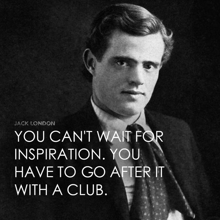 Jack London--not one to wait around. From 20 Inspiring Quotes That Will Change Your Life.