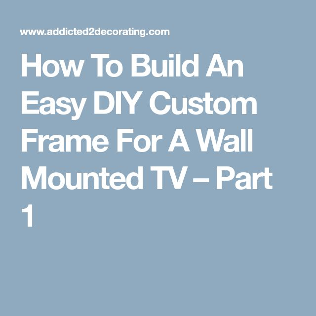 How To Build An Easy DIY Custom Frame For A Wall Mounted TV – Part 1