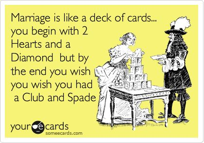 Marriage is like a deck of cards... you begin with 2 Hearts and a Diamond but by the end you wish you wish you had a Club and Spade.