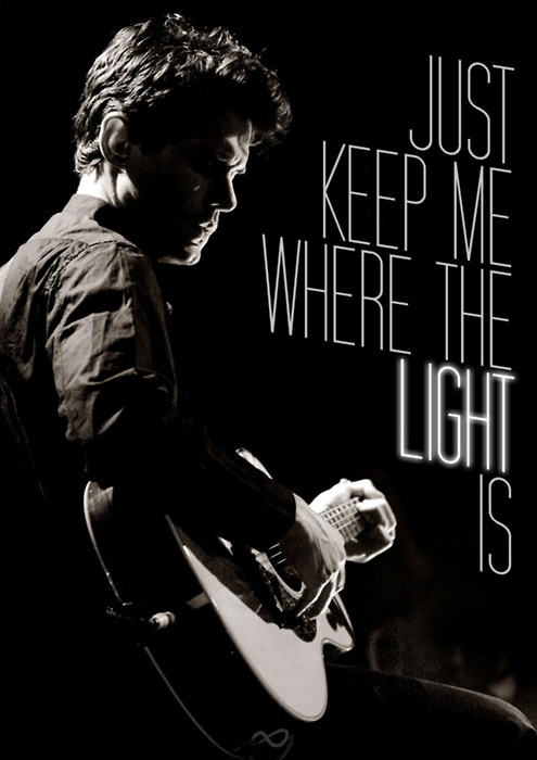 Just keep me where the light is.   John Mayer. Gravity.