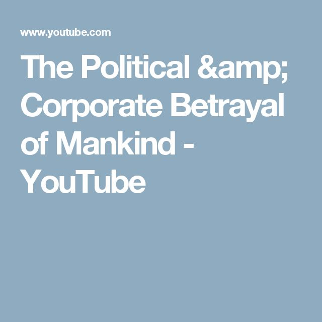 The Political & Corporate Betrayal of Mankind - YouTube