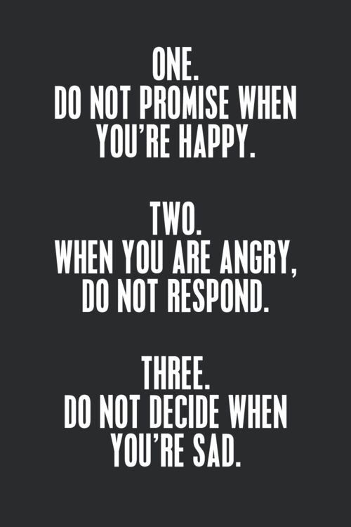 one. do not promise when you are happy. two. when you are angry, do not respond. three. do not decide when you are sad.