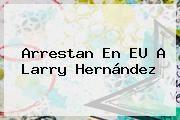 http://tecnoautos.com/wp-content/uploads/imagenes/tendencias/thumbs/arrestan-en-eu-a-larry-hernandez.jpg Larry Hernandez. Arrestan en EU a Larry Hernández, Enlaces, Imágenes, Videos y Tweets - http://tecnoautos.com/actualidad/larry-hernandez-arrestan-en-eu-a-larry-hernandez/