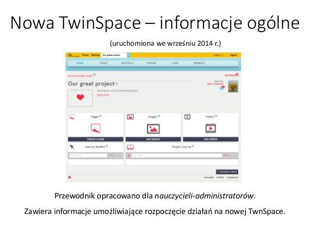 Nowa TwinSpace –informacje ogólne  Przewodnik opracowano dla nauczycieli-administratorów.  Zawiera informacje umożliwiając...