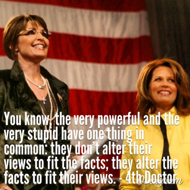 Doctor Who quote (I made this meme) from the 4th Doctor. (I'm gonna get crap from people on here making fun of Michelle Bachman and Sarah Palin, but so be it!)