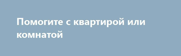 Помогите с квартирой или комнатой http://gold-pike.ru/index.php?page=item&id=300  Остались на улице благодаря конторе по недвижемости