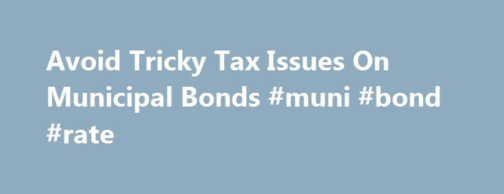 Avoid Tricky Tax Issues On Municipal Bonds #muni #bond #rate http://virginia.remmont.com/avoid-tricky-tax-issues-on-municipal-bonds-muni-bond-rate/  # Avoid Tricky Tax Issues On Municipal Bonds Municipal bonds. or munis, have proved to be a great vehicle for states and municipalities that can receive financing at a low cost, and for investors who can find better after-tax returns for their bond portfolios. Despite these advantages, however, investors must be aware of certain issues…
