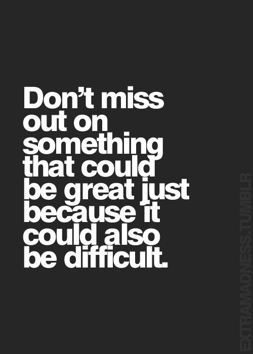 Don't miss out on something that could be great just because it could also be difficult.