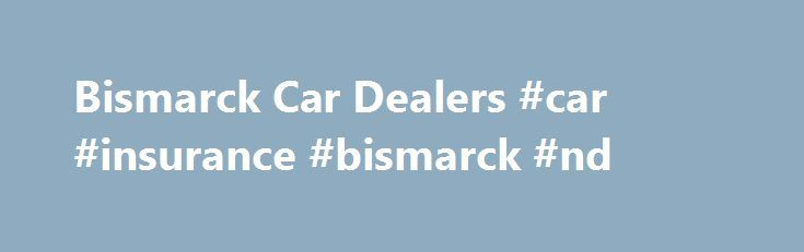 Bismarck Car Dealers #car #insurance #bismarck #nd http://usa.remmont.com/bismarck-car-dealers-car-insurance-bismarck-nd/  # Bismarck Motor Company Strives to Provide A Top of the Line Buying Experience Our Bismarck Motor Company is part of the Kupper Automotive dealership family, representing Honda, Nissan, Volkswagen and Hyundai. Our inventory is filled with the most popular new models for 2017 and we are dedicated to providing the ultimate in customer service. When you visit our…