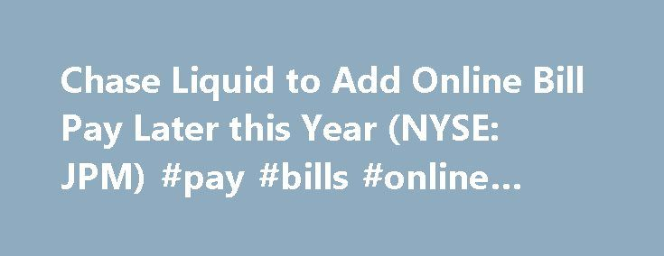 Chase Liquid to Add Online Bill Pay Later this Year (NYSE: JPM) #pay #bills #online #chase http://loans.remmont.com/chase-liquid-to-add-online-bill-pay-later-this-year-nyse-jpm-pay-bills-online-chase/  # Chase Liquid to Add Online Bill Pay Later this Year Provides free and easy way to pay bills and peers without using card NEW YORK, July 6, 2015 – Chase is enhancing its Chase Liquid SM reloadable card to allow customers to pay bills online as well as use Chase QuickPay SM to send […]The post…