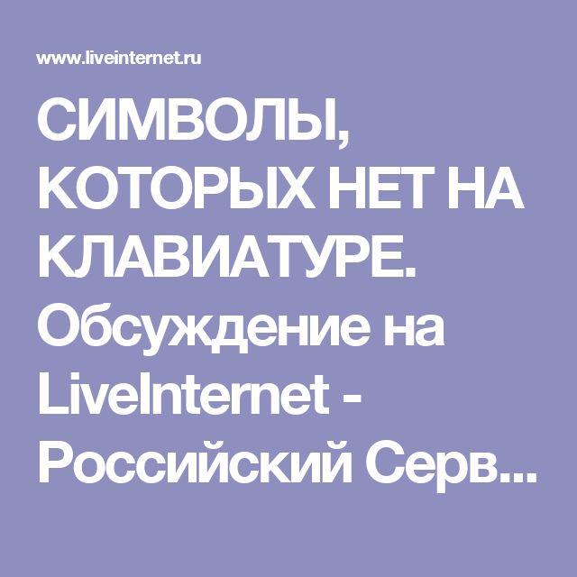 СИМВОЛЫ, КОТОРЫХ НЕТ НА КЛАВИАТУРЕ. Обсуждение на LiveInternet - Российский Сервис Онлайн-Дневников
