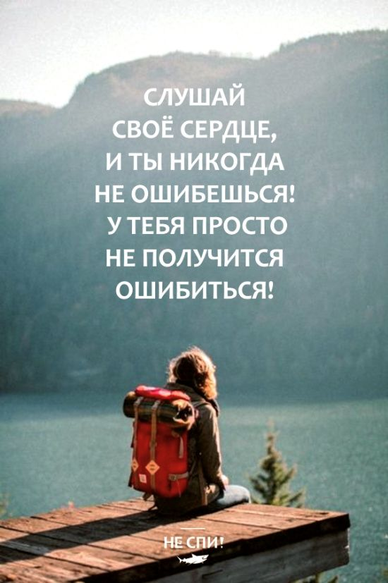 Слушай своё сердце и ты никогда не ошибёшься! У тебя просто не получится ошибиться!