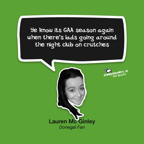 """Ye know its GAA season again when there's lads going around the night club on crutches"" – Lauren Mc Ginley (Donegal Fan)."