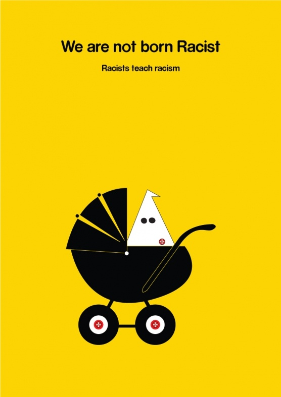 """We Are Not Born Racist  """"Racism is born at home."""" The idea behind this poster was the ongoing issue of racism in Australia, either actual or perceived. Most racism is learned at home, so the aim of this poster was to highlight that we need to adjust our attitudes, and take a look at our own actions and what we pass on to our family and friends to help create a more accepting society."""