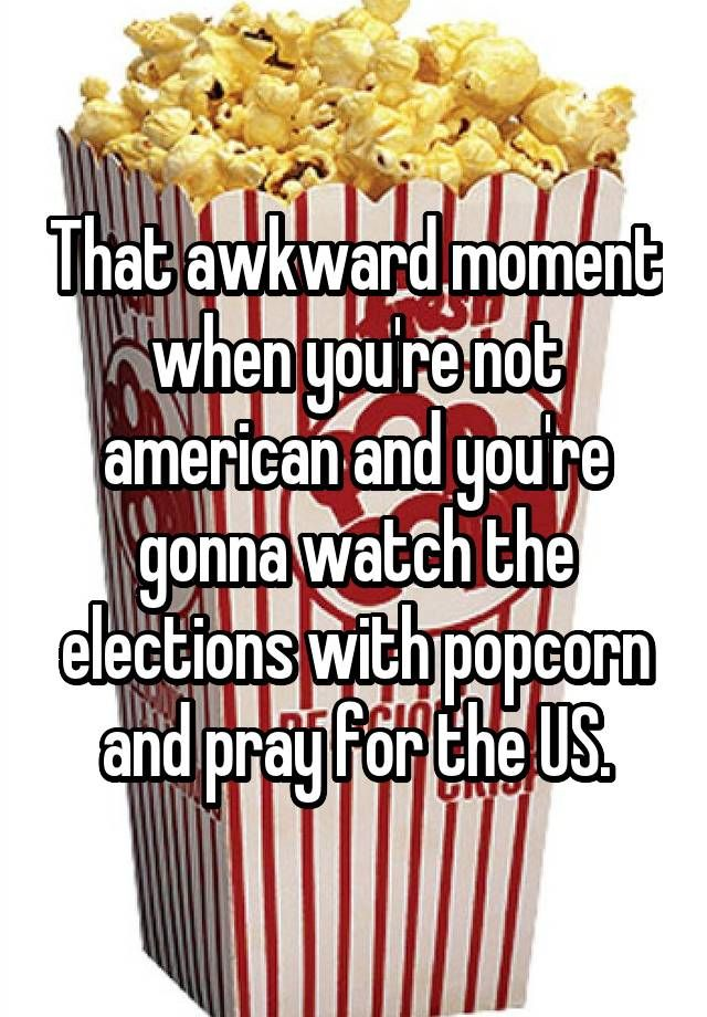 """That awkward moment when you're not american and you're gonna watch the elections with popcorn and pray for the US."""
