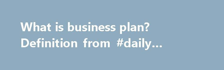 What is business plan? Definition from #daily #stock #market http://business.remmont.com/what-is-business-plan-definition-from-daily-stock-market/  #what is business # business plan A business plan is a document demonstrating the feasibility of a prospective new business and providing a roadmap for its first several years of operation. Business plans are an important part of creating new businesses, whether as a startup or an offshoot of an existing business. Business plans for  read more