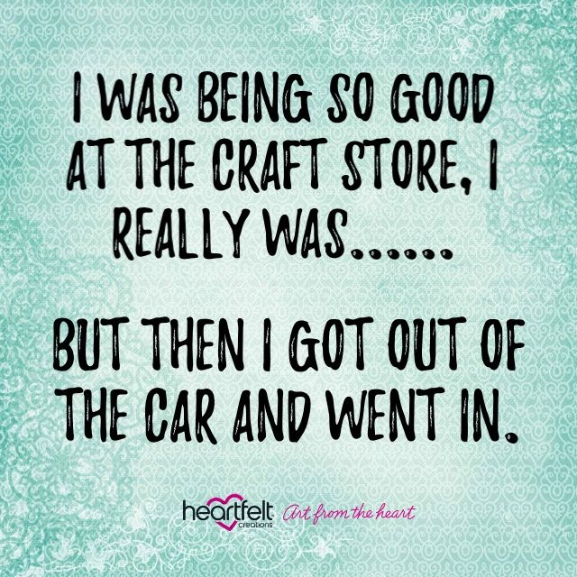 I was being so good at the craft store, I really was....... But then I got out of the car and went in! #heartfeltcreations #quote #craftquote