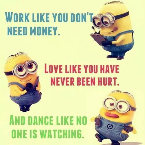 Work like you don't need money. Love like you have never been hurt. And dance like no one is watching. #minion #wise #words