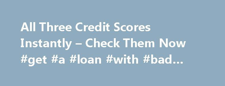 All Three Credit Scores Instantly – Check Them Now #get #a #loan #with #bad #credit http://nef2.com/all-three-credit-scores-instantly-check-them-now-get-a-loan-with-bad-credit/  #check credit for free # Check My FREE Credit Score Why do I Need to Check my Credit Score? Positive credit scores are your ticket to favorable interest rates for homes, vehicles, credit cards, employment offers, insurance costs and more. A good score equals cash because it prevents incurring extra costs. Where Does…