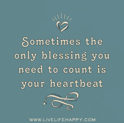 Sometimes the only blessing you need to count is your heartbeat.