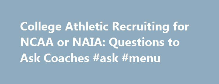 College Athletic Recruiting for NCAA or NAIA: Questions to Ask Coaches #ask #menu http://questions.remmont.com/college-athletic-recruiting-for-ncaa-or-naia-questions-to-ask-coaches-ask-menu/  #i need to ask a question # College Athletic Recruiting: Questions to Ask Coaches My clients often ask what questions they should ask when they visit with athletic coaches? Whether you are a blue chip NCAA Division 1 athletic recruit, or whether you are hoping to play in the NAIA, or whether you re…