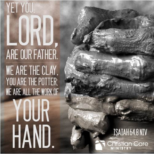 """Isaiah 64:8 NIV """"Yet you, Lord, are our Father. We are the clay, you are the potter; we are all the work of your hand."""""""