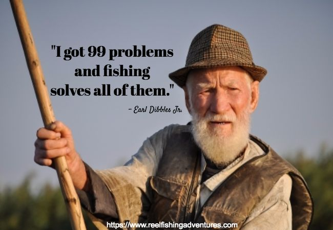"""What does fishing do for you?  - """"I got 99 problems and fishing solves all of them."""" - Earl Dibbles, Jr."""