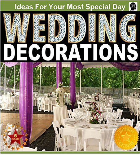 Wedding Decorations : An Illustrated Picture Guide Book: Wedding Decoration Inspirations and Ideas for  Your Most Special Day (wedding decor wedding decorating ... design) (Weddings by Sam Siv Book 10)