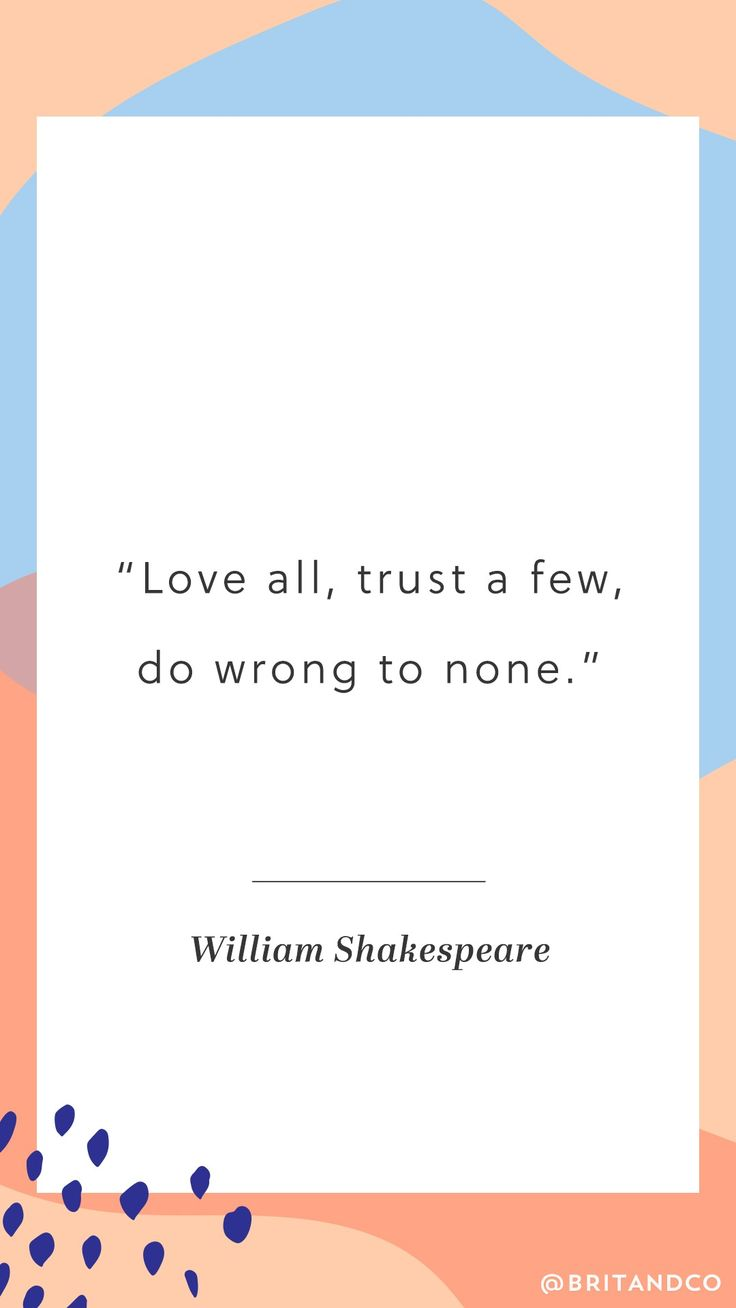"""""""Love all, trust a few, do wrong to none."""" - William Shakespeare"""