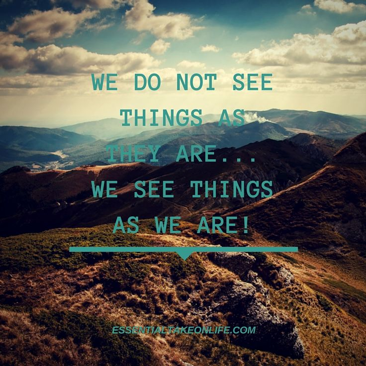 We do not see things as they are... We see things as we are!  #essentialtakeonlife #perception #lookatlife #seethebeauty #whoareyou #quote