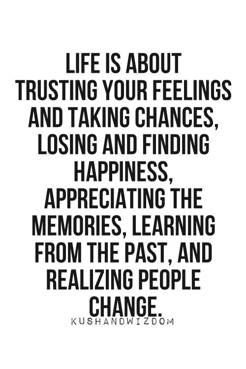 Life Is About Trusting Your Feelings And Taking Chances, Losing And Finding Happiness, Appreciating The Memories, Learning From The Past, And Realizing People Change. #happiness #happinessquotes