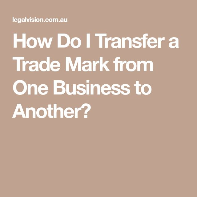 How Do I Transfer a Trade Mark from One Business to Another?
