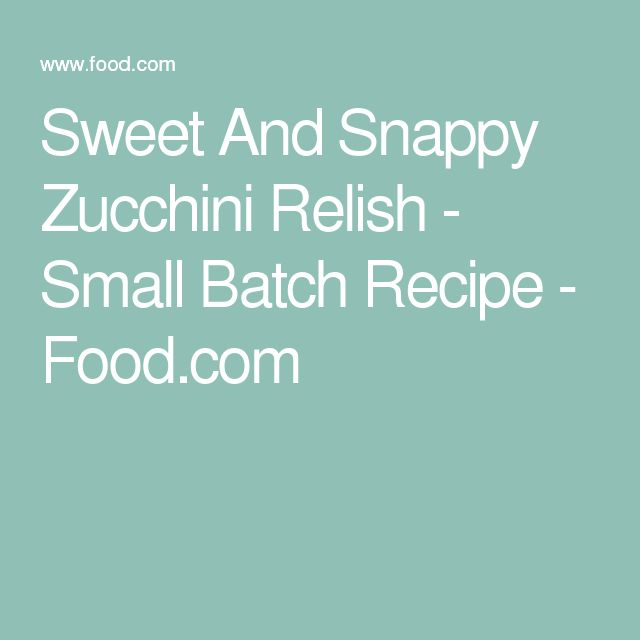Sweet And Snappy Zucchini Relish - Small Batch Recipe - Food.com