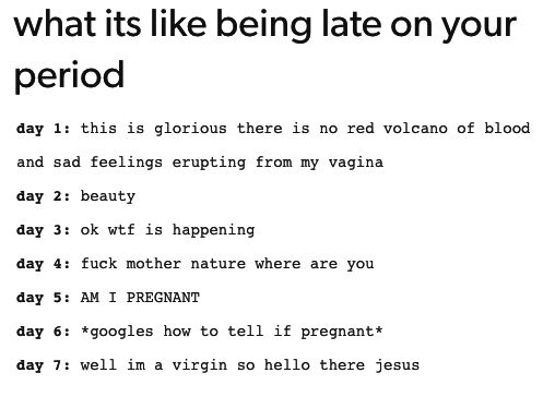 """Whenever my period is late I think I'm the next Virgin Mary."""
