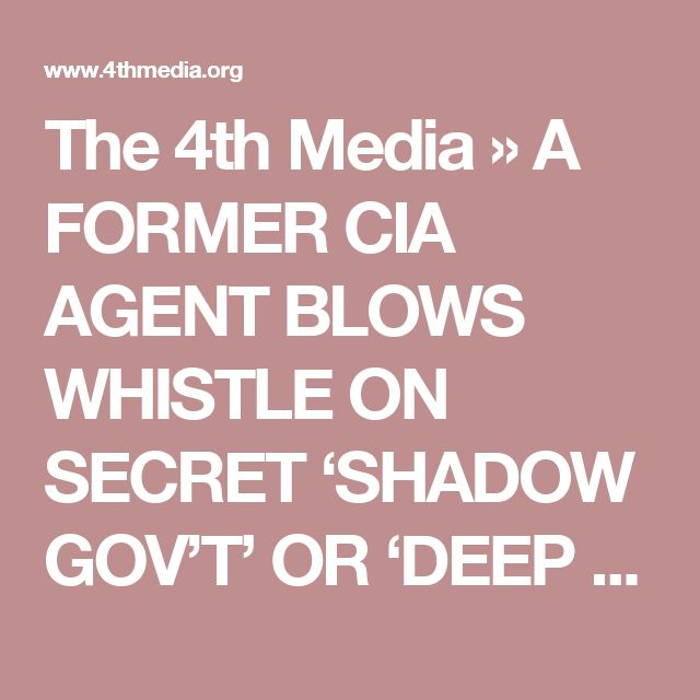 The 4th Media    » A FORMER CIA AGENT BLOWS WHISTLE ON SECRET 'SHADOW GOV'T' OR 'DEEP STATE'