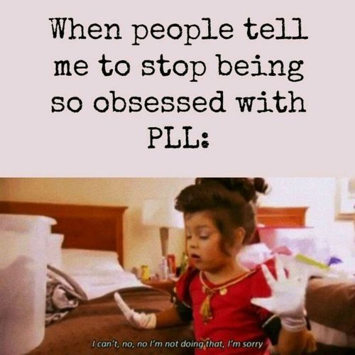 So true. And yes. I am a guy obsessed with PLL.