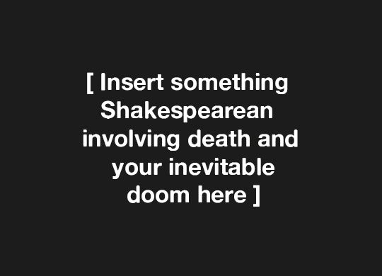 'Insert something Shakespearean involving death and your inevitable doom here'.