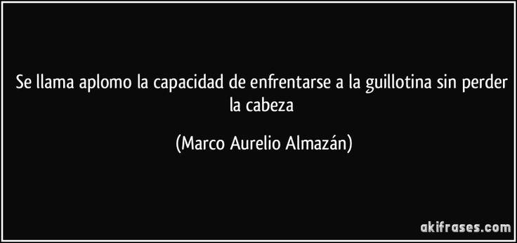 Se llama aplomo la capacidad de enfrentarse a la guillotina sin perder la cabeza (Marco Aurelio Almazán)