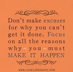 Don't make excuses for why you can't get it done. Focus on all the reasons why you must make it happen.