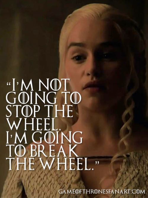 I'm not going to stop the wheel. I'm going to break the wheel.   - Daenerys Targaryen