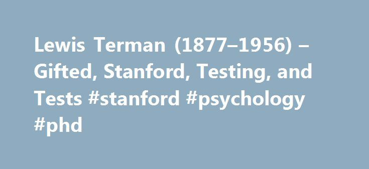 Lewis Terman (1877–1956) – Gifted, Stanford, Testing, and Tests #stanford #psychology #phd http://jamaica.remmont.com/lewis-terman-1877-1956-gifted-stanford-testing-and-tests-stanford-psychology-phd/  # Lewis Terman (1877–1956) gifted stanford testing tests Lewis M. Terman was a psychologist who developed some of the earliest and most successful measures of individual differences. He was raised on an Indiana farm and, after an early career as a schoolteacher and high school principal…