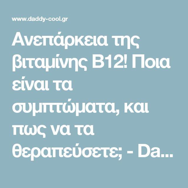 Ανεπάρκεια της βιταμίνης B12! Ποια είναι τα συμπτώματα, και πως να τα θεραπεύσετε; - Daddy-Cool.gr