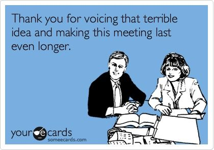Story of my life! Thank you for voicing that terrible idea and making this meeting last even longer.